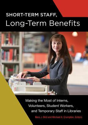Short-term staff, long-term benefits: making the most of interns, volunteers, student workers, and temporary staff in libraries by Nora J. Bird and Michael A. Crumpton, editor