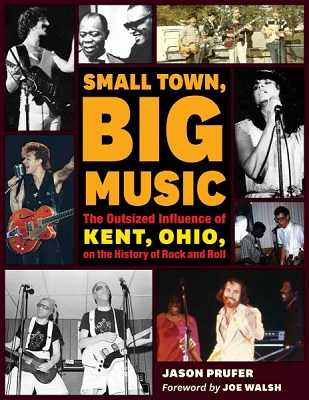 Small town, big music: the outsized influence of Kent, Ohio, on the history of rock and roll by Jason Prufer; foreword by Joe Walsh