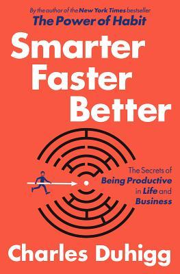 Smarter faster better : the secrets of productivity in life and business / Charles Duhigg