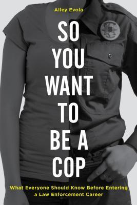 So you want to be a cop : what everyone should know before entering a law enforcement career by Alley Evola