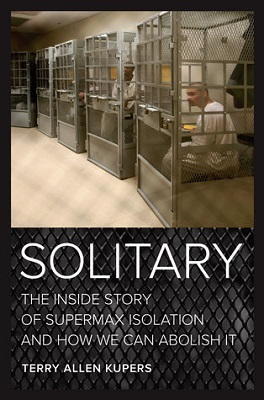 Solitary : the inside story of supermax isolation and how we can abolish it by Terry Allen Kupers