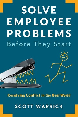 Solve employee problems before they start: Resolving conflict in the real world by Scott Warrick, SHRM-SCP JD, MLHR, CEQC