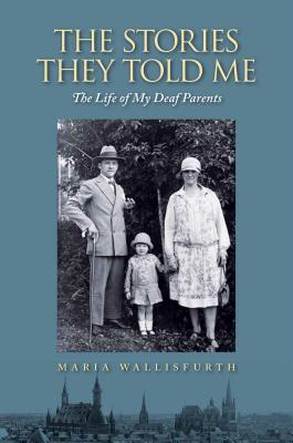 The stories they told me : the life of my deaf parents by Maria Wallisfurth ; translated by Cornelia Wallisfurth