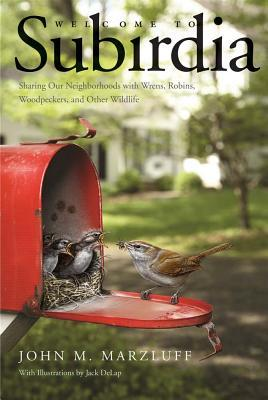 Book cover for Welcome to subirdia : sharing our neighborhoods with wrens, robins, woodpeckers, and other wildlife / John M. Marzluff ; illustrations by Jack DeLap
