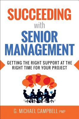 Succeeding with senior management : getting the right support at the right time for your project by G. Michael Campbell, PMP