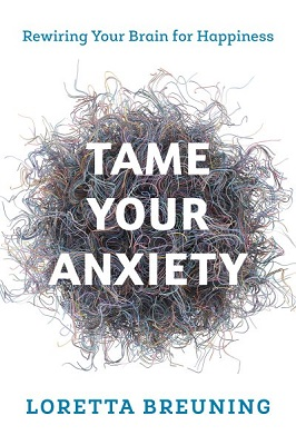 Tame your anxiety: rewiring your brain for happiness by Loretta Graziano Breuning