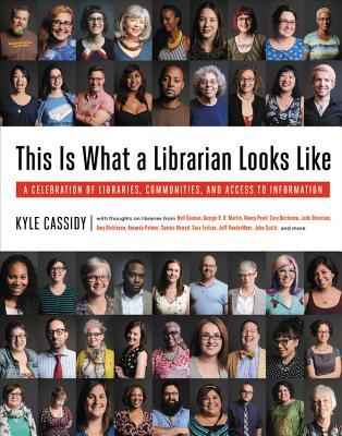 This is what a librarian looks like : a celebration of libraries, communities, and access to information by Kyle Cassidy