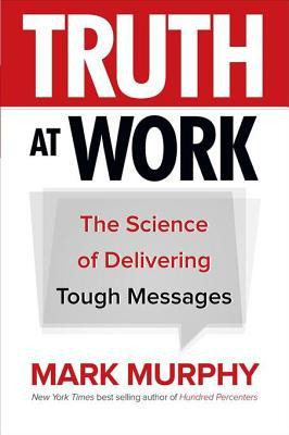Truth at work : the science of delivering tough messages by Mark Murphy