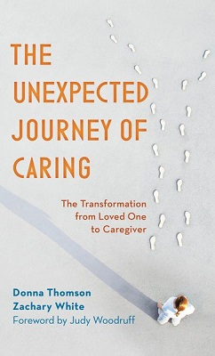 The unexpected journey of caring: the transformation from loved one to caregiver by Donna Thomson and Zachary White, Ph.D.; foreword by Judy Woodruff