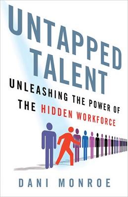 Untapped talent : unleashing the power of the hidden workforce / Dani Monroe