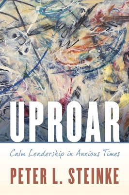 Uproar: calm leadership in anxious times by Peter L. Steinke