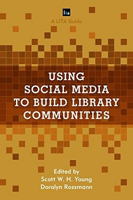 Using social media to build library communities: a LITA guide edited by Scott W.H. Young, Doralyn Rossmann