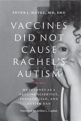 Vaccines did not cause Rachel's autism: My journey as a vaccine scientist, pediatrician, and autism dad by Peter J. Hotez, MD, Ph.D.; foreword by Arthur L. Caplan (Division of Medical Ethics, NYU School of Medicine)