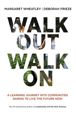 Walk out, walk on : a learning journey into communities daring to live the future now by Margaret Wheatley and Deborah Frieze