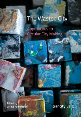 The wasted city : Approaches to circular city making. edited by CITIES Foundation, chief editor Francesca Miazzo