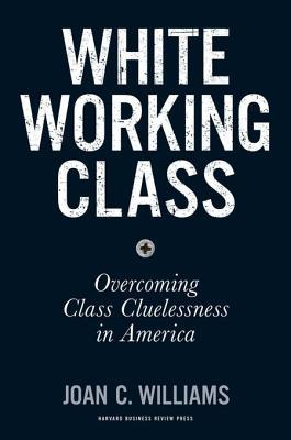 White working class : overcoming class cluelessness in America by Joan C. Williams