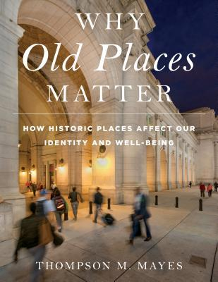 Why old places matter: how historic places affect our identity and well-being by Thompson M. Mayes