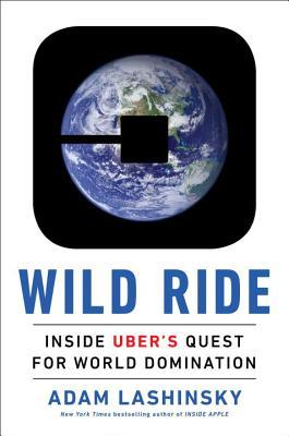 Wild ride : inside Uber's quest for world domination by Adam Lashinsky