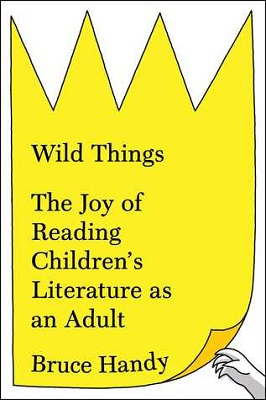 Wild things : the joy of reading children's literature as an adult by Bruce Handy