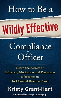 How to be a wildly effective compliance officer : learn the secrets of influence, motivation and persuasion to become an in-demand business asset