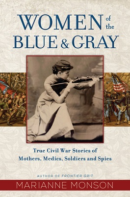 Women of the blue & gray: true Civil War stories of mothers, medics, soldiers, and spies by Marianne Monson