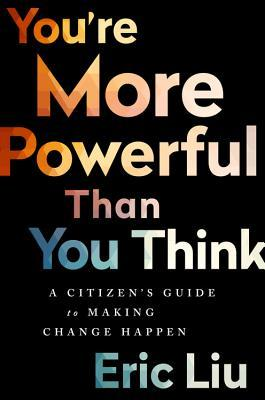 You're more powerful than you think : a citizen's guide to making change happen by Eric Liu